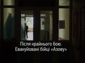 """После крайнего боя. Эвакуированные бойцы """"Азова"""""""